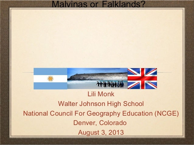 Malvinas or Falklands? Lili Monk Walter Johnson High School National Council For Geography Education (NCGE) Denver, Colora...