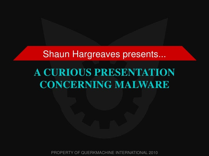 A CURIOUS PRESENTATION CONCERNING MALWARE<br />Shaun Hargreaves presents...<br />PROPERTY OF QUERKMACHINE INTERNATIONAL 20...