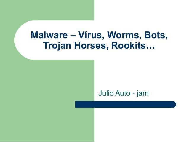 Malware – Vírus, Worms, Bots,  Trojan Horses, Rookits…              Julio Auto - jam