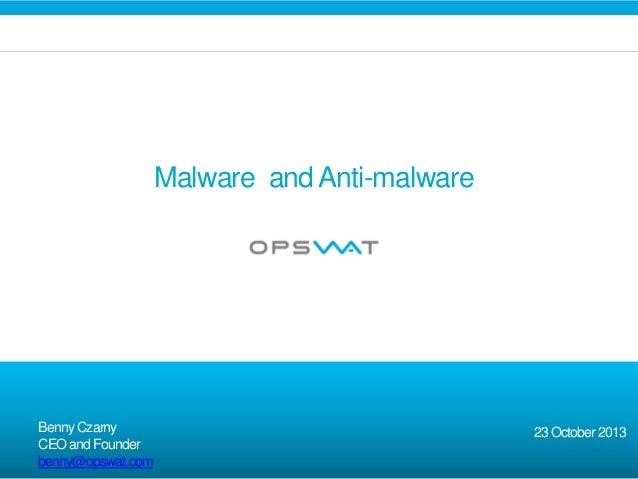 Malware and Anti-malware  Benny Czarny CEO and Founder benny@opswat.com  23 October 2013