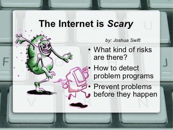 The Internet is  Scary <ul><li>by: Joshua Swift </li></ul><ul><li>What kind of risks are there? </li></ul><ul><li>How to d...