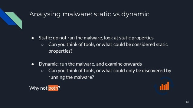 Analysing malware: static vs dynamic 13 ● Static: do not run the malware, look at static properties ○ Can you think of too...