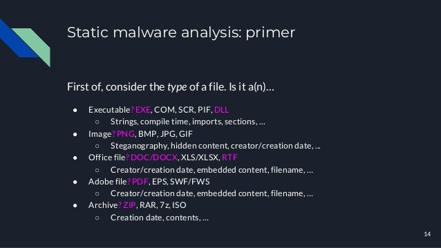Static malware analysis: primer First of, consider the type of a file. Is it a(n)… ● Executable? EXE, COM, SCR, PIF, DLL ○...