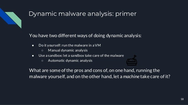 Dynamic malware analysis: primer You have two different ways of doing dynamic analysis: ● Do it yourself: run the malware ...