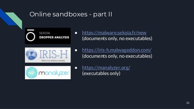 Online sandboxes - part II 21 ● https://malware.sekoia.fr/new (documents only, no executables) ● https://iris-h.malwageddo...