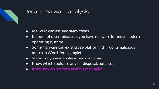 Recap: malware analysis 26 ● Malware can assume many forms ● It does not discriminate, as you have malware for most modern...