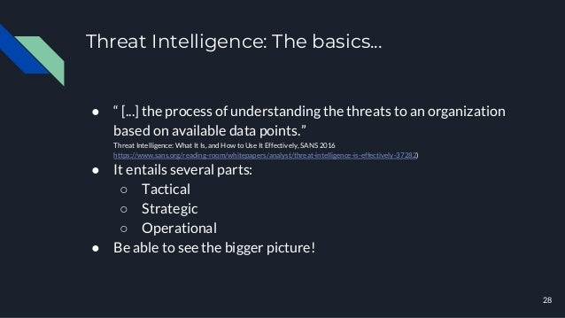 """Threat Intelligence: The basics... 28 ● """" [...] the process of understanding the threats to an organization based on avail..."""