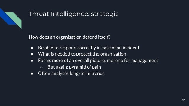 Threat Intelligence: strategic 37 How does an organisation defend itself? ● Be able to respond correctly in case of an inc...