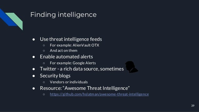 Finding intelligence ● Use threat intelligence feeds ○ For example: AlienVault OTX ○ And act on them ● Enable automated al...