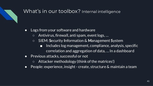 What's in our toolbox? Internal intelligence 41 ● Logs from your software and hardware ○ Antivirus, firewall, anti spam, e...