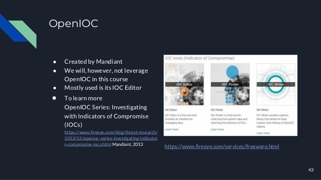 OpenIOC ● Created by Mandiant ● We will, however, not leverage OpenIOC in this course ● Mostly used is its IOC Editor ● To...