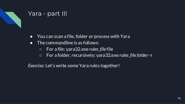 Yara - part III 46 ● You can scan a file, folder or process with Yara ● The commandline is as follows: ○ For a file: yara3...