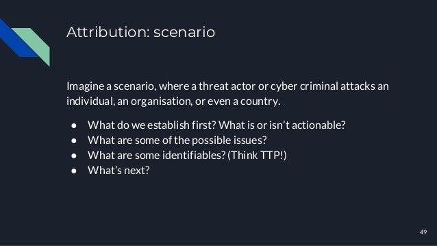 Attribution: scenario 49 Imagine a scenario, where a threat actor or cyber criminal attacks an individual, an organisation...