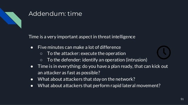Addendum: time Time is a very important aspect in threat intelligence ● Five minutes can make a lot of difference ○ To the...