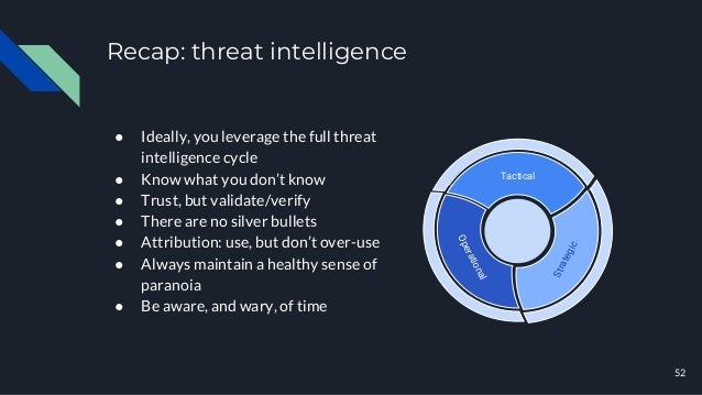 Recap: threat intelligence ● Ideally, you leverage the full threat intelligence cycle ● Know what you don't know ● Trust, ...