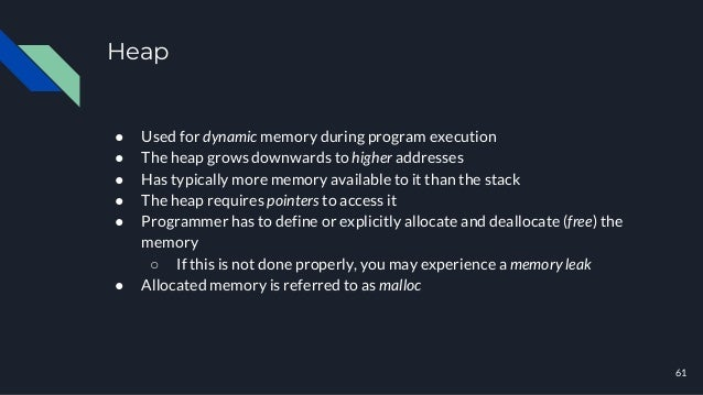 Heap ● Used for dynamic memory during program execution ● The heap grows downwards to higher addresses ● Has typically mor...