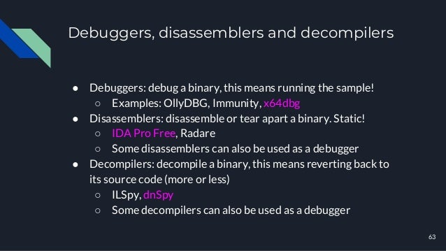 Debuggers, disassemblers and decompilers ● Debuggers: debug a binary, this means running the sample! ○ Examples: OllyDBG, ...