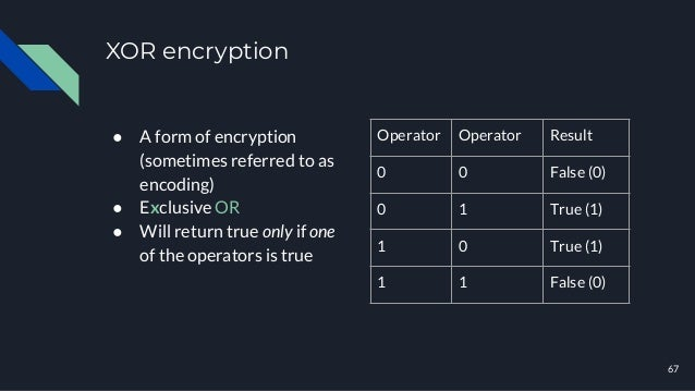 XOR encryption ● A form of encryption (sometimes referred to as encoding) ● Exclusive OR ● Will return true only if one of...
