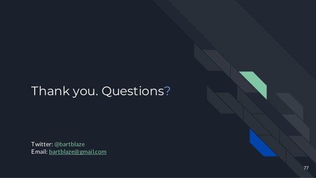 Thank you. Questions? 77 Twitter: @bartblaze Email: bartblaze@gmail.com