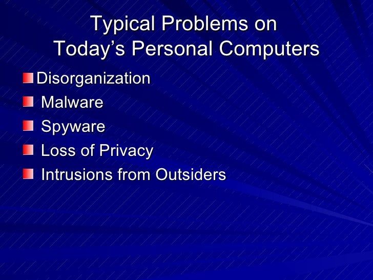 Typical Problems on  Today's Personal Computers <ul><li>Disorganization </li></ul><ul><li>Malware </li></ul><ul><li>Spywar...