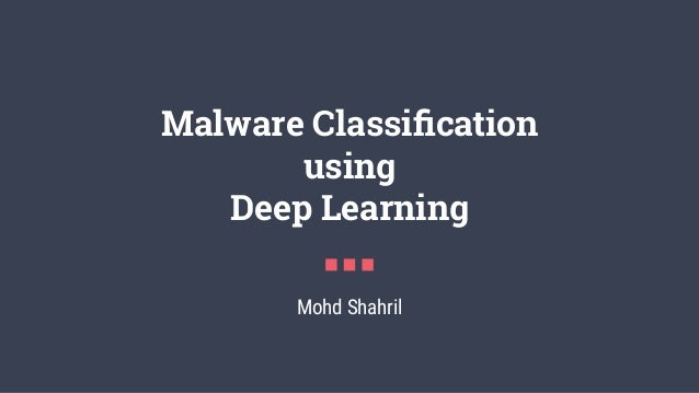 Malware Classification using Deep Learning Mohd Shahril