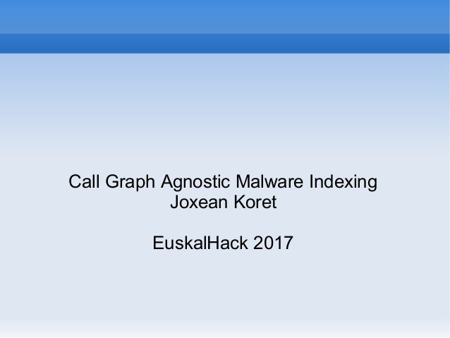 Call Graph Agnostic Malware Indexing Joxean Koret EuskalHack 2017