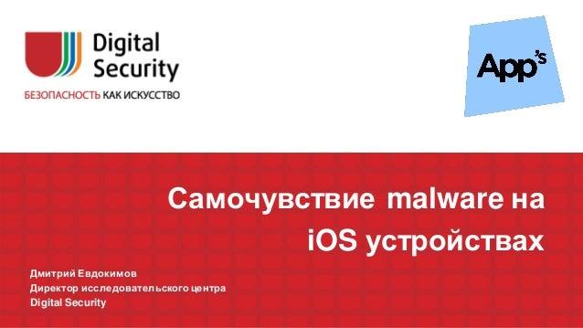 Самочувствие malware на iOS устройствах Дмитрий Евдокимов Директор исследовательского центра Digital Security