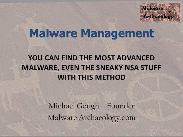 Malware Management YOU CAN FIND THE MOST ADVANCED MALWARE, EVEN THE SNEAKY NSA STUFF WITH THIS METHOD Michael Gough – Foun...
