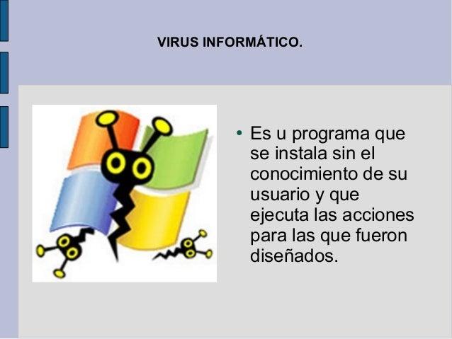 VIRUS INFORMÁTICO.         ●   Es u programa que             se instala sin el             conocimiento de su             ...