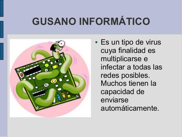 GUSANO INFORMÁTICO         ●   Es un tipo de virus             cuya finalidad es             multiplicarse e             i...