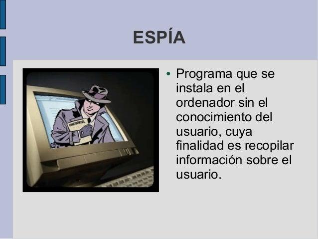 ESPÍA   ●   Programa que se       instala en el       ordenador sin el       conocimiento del       usuario, cuya       fi...