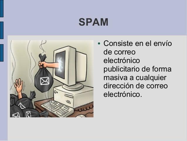 SPAM  ●   Consiste en el envío      de correo      electrónico      publicitario de forma      masiva a cualquier      dir...