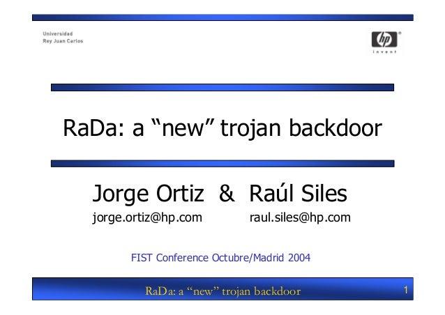 "RaDa: a ""new"" trojan backdoor  Jorge Ortiz & Raúl Siles  jorge.ortiz@hp.com           raul.siles@hp.com        FIST Confer..."