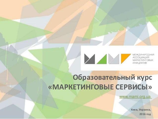 Образовательный курс «МАРКЕТИНГОВЫЕ СЕРВИСЫ» www.mami.org.ua Киев, Украина, 2016 год