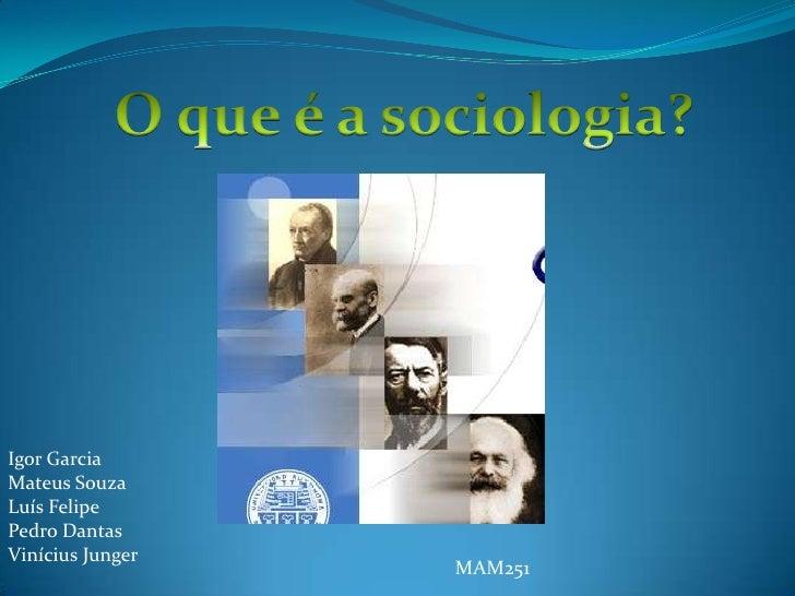 O que é a sociologia?<br />Igor Garcia<br />Mateus Souza<br />Luís Felipe<br />Pedro Dantas<br />Vinícius Junger<br />MAM2...
