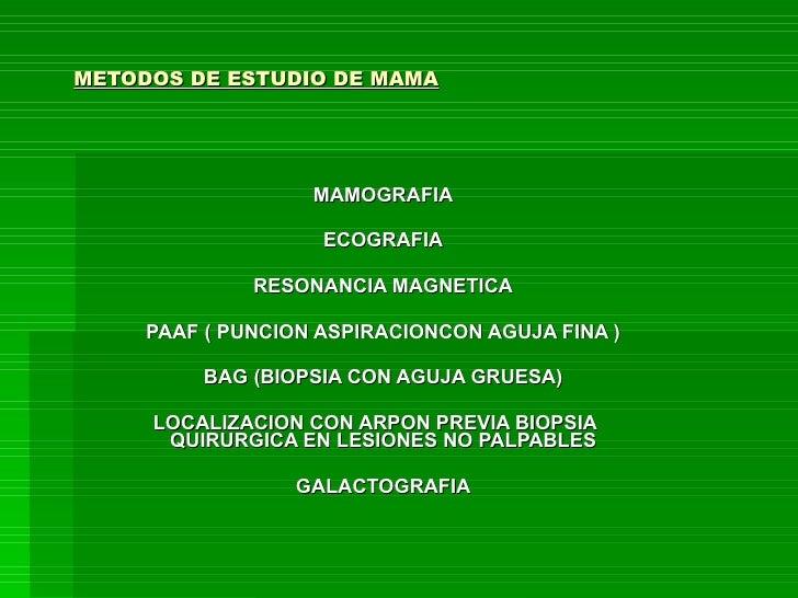 METODOS DE ESTUDIO DE MAMA MAMOGRAFIA ECOGRAFIA RESONANCIA MAGNETICA PAAF ( PUNCION ASPIRACIONCON AGUJA FINA ) BAG (BIOPSI...