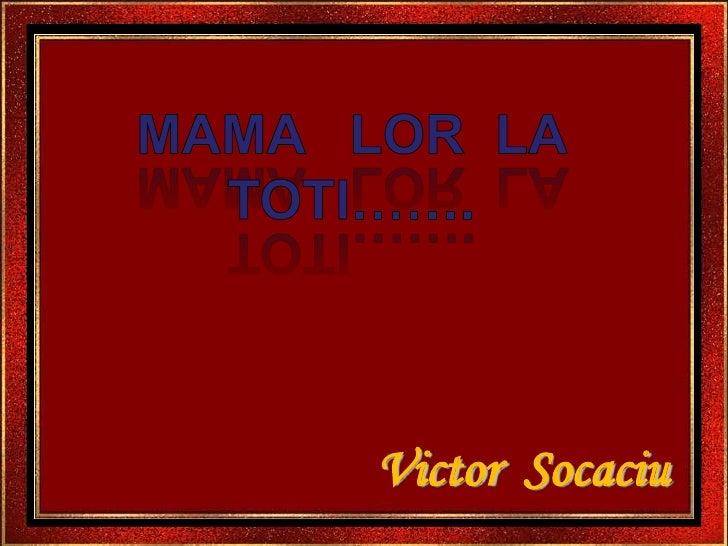 Mama   lor  la toti…….<br />Victor  Socaciu<br />