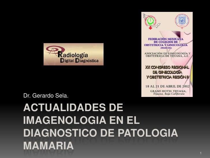 Dr. Gerardo Sela.ACTUALIDADES DEIMAGENOLOGIA EN ELDIAGNOSTICO DE PATOLOGIAMAMARIA                    1