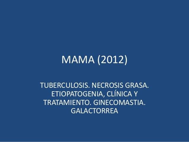 MAMA (2012)TUBERCULOSIS. NECROSIS GRASA.ETIOPATOGENIA, CLÍNICA YTRATAMIENTO. GINECOMASTIA.GALACTORREA