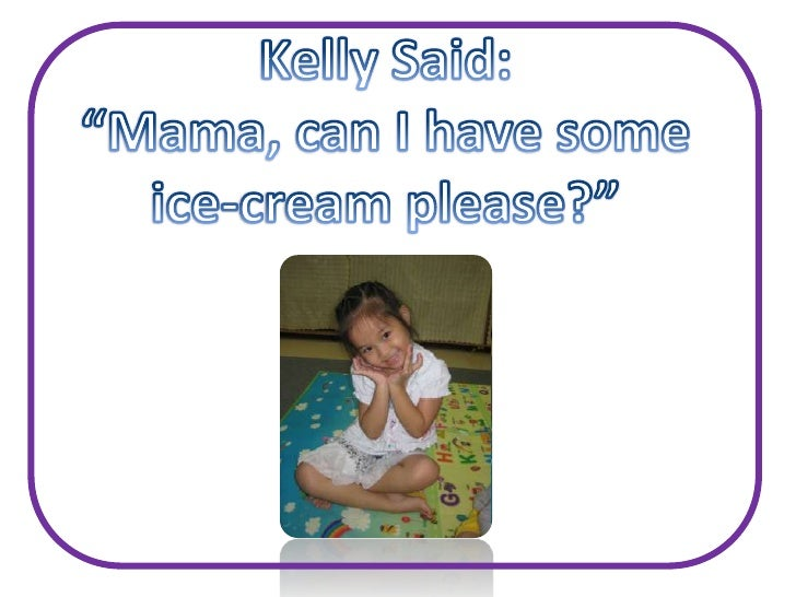 """Kelly Said:<br /> """"Mama, can I have some <br />ice-cream please?""""<br />"""