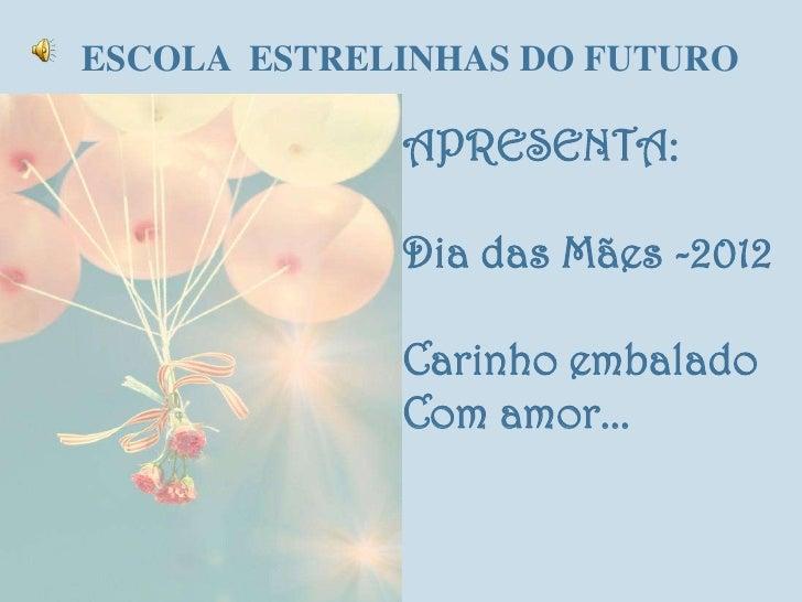 ESCOLA ESTRELINHAS DO FUTURO             APRESENTA:             Dia das Mães -2012             Carinho embalado           ...