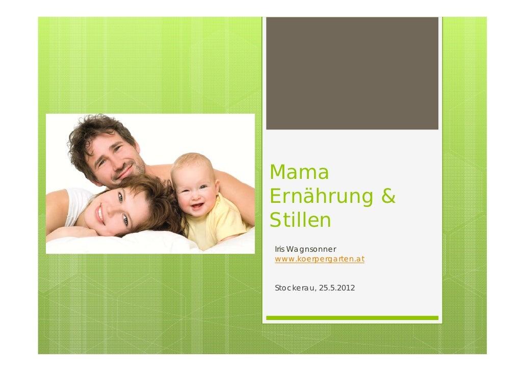 MamaErnährung &StillenIris Wagnsonnerwww.koerpergarten.atStockerau, 25.5.2012