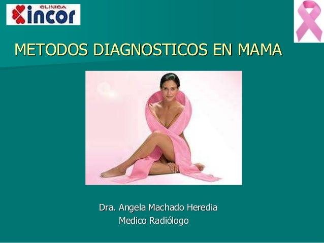 METODOS DIAGNOSTICOS EN MAMA Dra. Angela Machado Heredia Medico Radiólogo