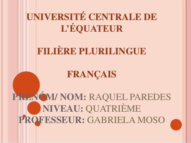 UNIVERSITÉ CENTRALE DE L'ÉQUATEUR FILIÈRE PLURILINGUE FRANÇAIS PRENÓM/ NOM: RAQUEL PAREDES NIVEAU: QUATRIÈME PROFESSEUR: G...