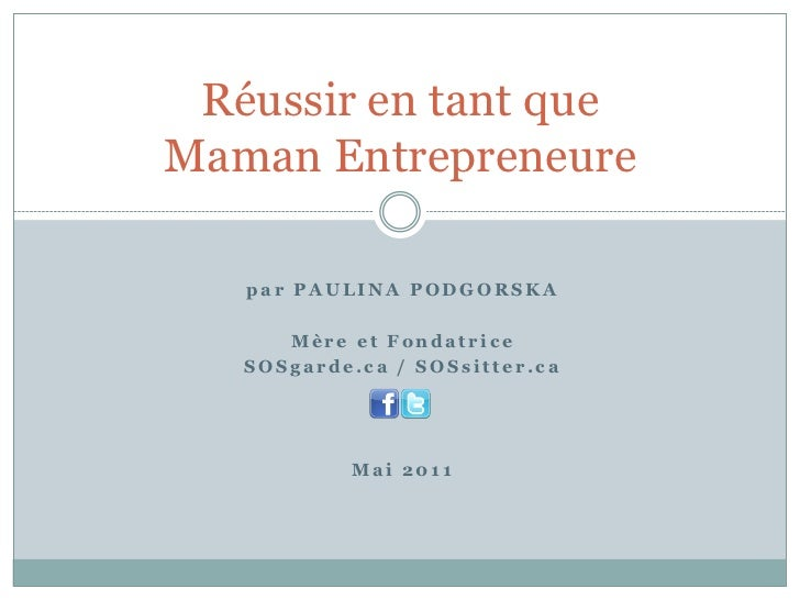 Réussir en tant queMaman Entrepreneure   par PAULINA PODGORSKA      Mère et Fondatrice   SOSgarde.ca / SOSsitter.ca       ...