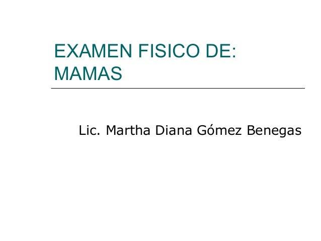EXAMEN FISICO DE:MAMASLic. Martha Diana Gómez Benegas