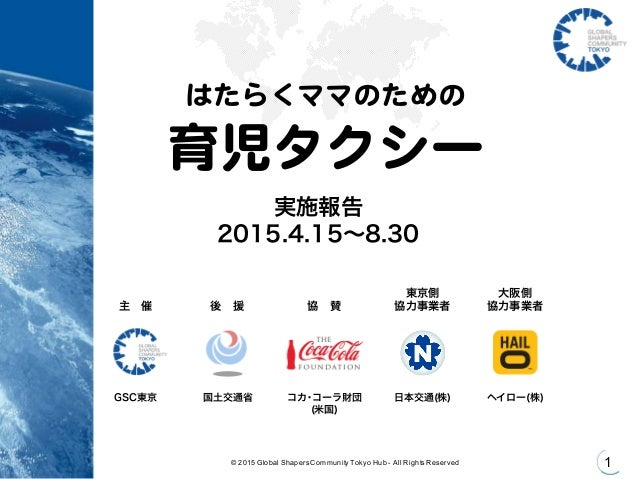 © 2015 Global Shapers Community Tokyo Hub - All Rights Reserved 1 はたらくママのための 育児タクシー 実施報告 2015.4.15∼8.30 GSC東京 国土...