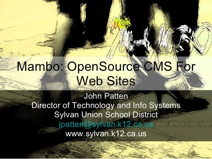 Mambo: OpenSource CMS For Web Sites John Patten Director of Technology and Info Systems Sylvan Union School District [emai...