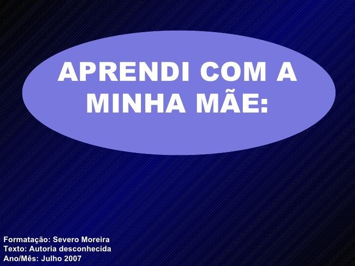 Formatação: Severo Moreira Texto:  Autoria desconhecida Ano/Mês: Julho 2007 APRENDI COM A MINHA MÃE: