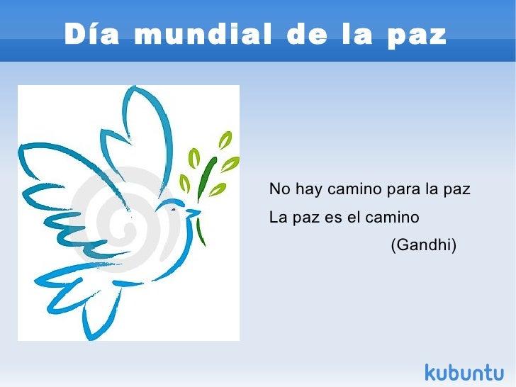 Día mundial de la paz <ul>No hay camino para la paz La paz es el camino (Gandhi) </ul>